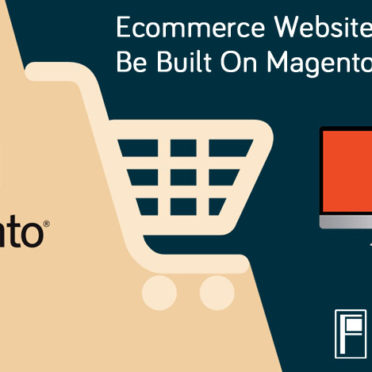 Why Your Ecommerce Websites Should Be Built On Magento